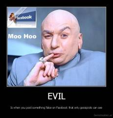 EVIL - Is when you post something false on Facebook that only gossipists can see