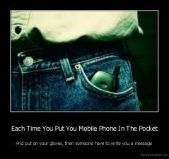 Each Time You Put You Mobile Phone In The Pocket - And put on your gloves, then someone have to write you a message