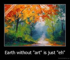 "Earth without ""art"" is just ""eh"" -"
