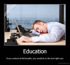 Education - If you worked at McDonald's, you would be in the bed right now