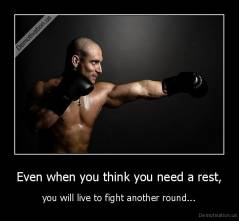 Even when you think you need a rest, - you will live to fight another round...
