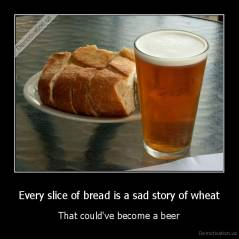 Every slice of bread is a sad story of wheat - That could've become a beer