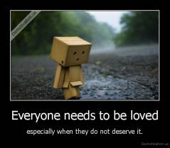 Everyone needs to be loved - especially when they do not deserve it.