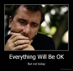 Everything Will Be OK - But not today