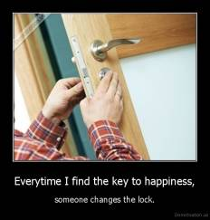 Everytime I find the key to happiness, - someone changes the lock.