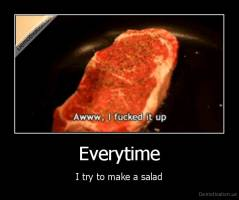 Everytime - I try to make a salad