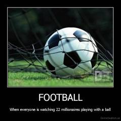 FOOTBALL - When everyone is watching 22 millionaires playing with a ball