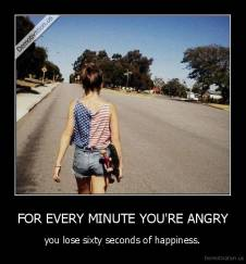 FOR EVERY MINUTE YOU'RE ANGRY - you lose sixty seconds of happiness.