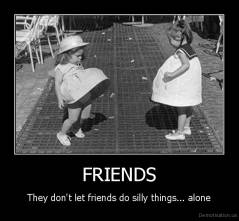 FRIENDS - They don't let friends do silly things... alone