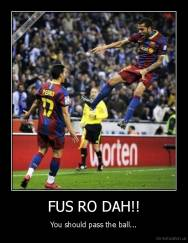 FUS RO DAH!! - You should pass the ball...
