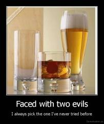 Faced with two evils - I always pick the one I've never tried before