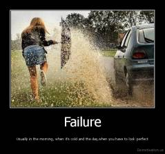 Failure - Usually in the morning, when it's cold and the day,when you have to look perfect