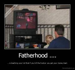 Fatherhood .... - ... is teaching your kid that if you kill the hooker you get your money back