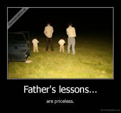 Father's lessons... - are priceless.