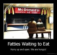 Fatties Waiting to Eat - Hurry up and open. We are hungry!