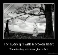 For every girl with a broken heart - There is a boy with some glue to fix it