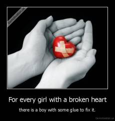 For every girl with a broken heart - there is a boy with some glue to fix it.