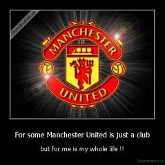 For some Manchester United is just a club - but for me is my whole life !!