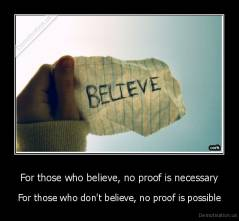 For those who believe, no proof is necessary - For those who don't believe, no proof is possible