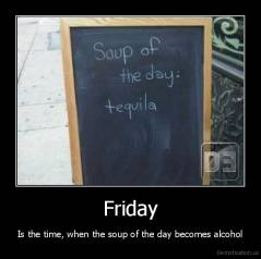 Friday - Is the time, when the soup of the day becomes alcohol