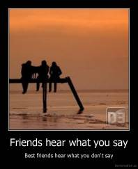 Friends hear what you say - Best friends hear what you don't say