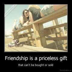 Friendship is a priceless gift - that can't be bought or sold