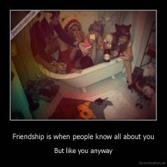 Friendship is when people know all about you - But like you anyway