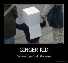 GINGER KID - Come on, you'd do the same