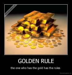 GOLDEN RULE - the one who has the gold has the rules