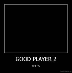 GOOD PLAYER 2 - YEEES