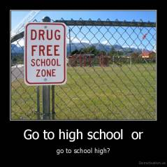 Go to high school  or - go to school high?