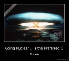 Going Nuclear .. is the Preferred O - Nuclear