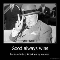 Good always wins - because history is written by winners.