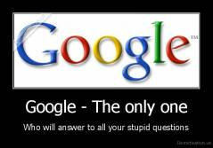Google - The only one - Who will answer to all your stupid questions
