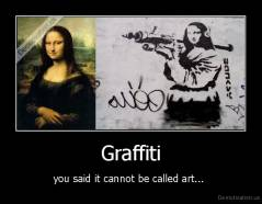 Graffiti - you said it cannot be called art...
