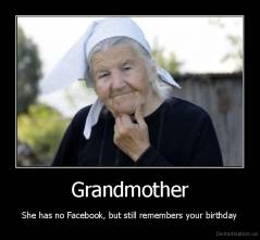 Grandmother - She has no Facebook, but still remembers your birthday