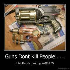 Guns Dont Kill People...... - I Kill People...With guns!!!POW