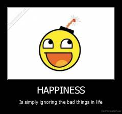 HAPPINESS - Is simply ignoring the bad things in life
