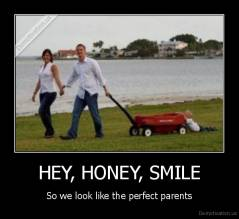 HEY, HONEY, SMILE - So we look like the perfect parents