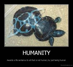 HUMANITY - Awards a life sentence to all that is not human, by just being human