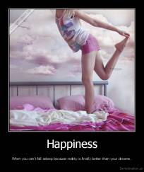 Happiness - When you can't fall asleep because reality is finally better than your dreams.