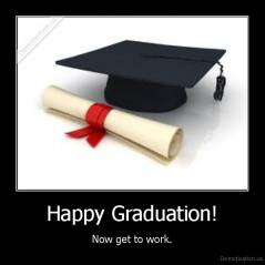 Happy Graduation! - Now get to work.