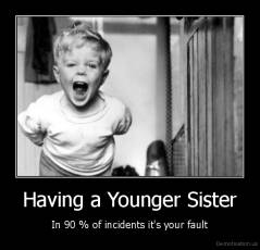 Having a Younger Sister - In 90 % of incidents it's your fault