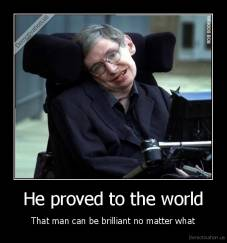 He proved to the world - That man can be brilliant no matter what