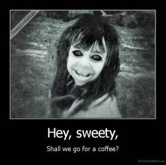 Hey, sweety, - Shall we go for a coffee?