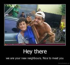 Hey there - we are your new neighbours. Nice to meet you