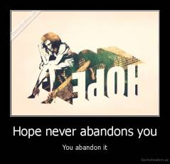 Hope never abandons you - You abandon it