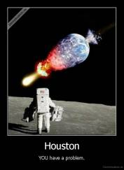 Houston - YOU have a problem.