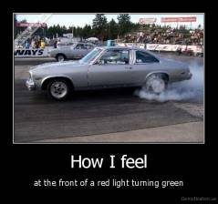 How I feel - at the front of a red light turning green