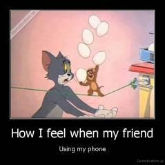 How I feel when my friend - Using my phone